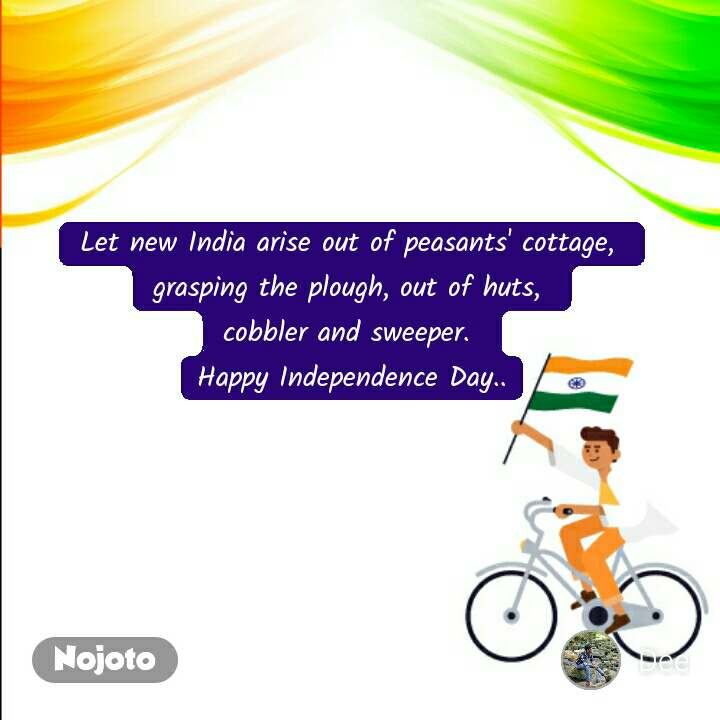 Let new India arise out of peasants' cottage,  grasping the plough, out of huts,  cobbler and sweeper. Happy Independence Day..