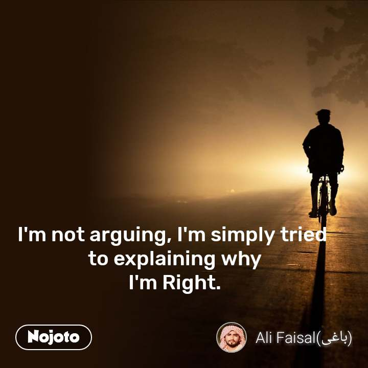 I'm not arguing, I'm simply tried  to explaining why  I'm Right.