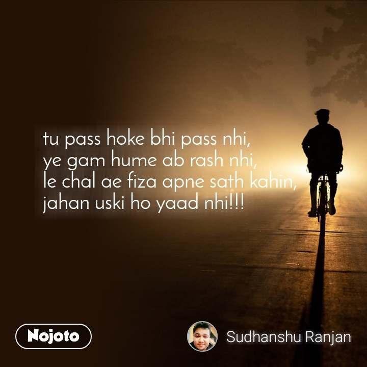 tu pass hoke bhi pass nhi, ye gam hume ab rash nhi, le chal ae fiza apne sath kahin, jahan uski ho yaad nhi!!!