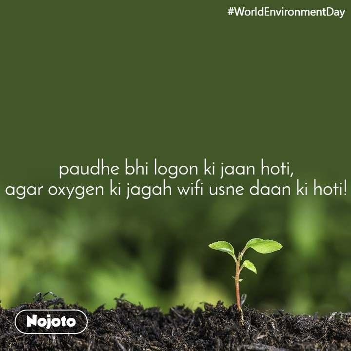 #WorldEnvironmentDay paudhe bhi logon ki jaan hoti, agar oxygen ki jagah wifi usne daan ki hoti!