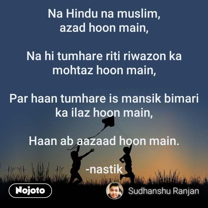 Na Hindu na muslim, azad hoon main,  Nahi tumhare riti riwazon ka mohtazhoon main,  Par haan tumhare is mansik bimari ka ilazhoon main,  Haan ab aazaad hoon main.  -nastik