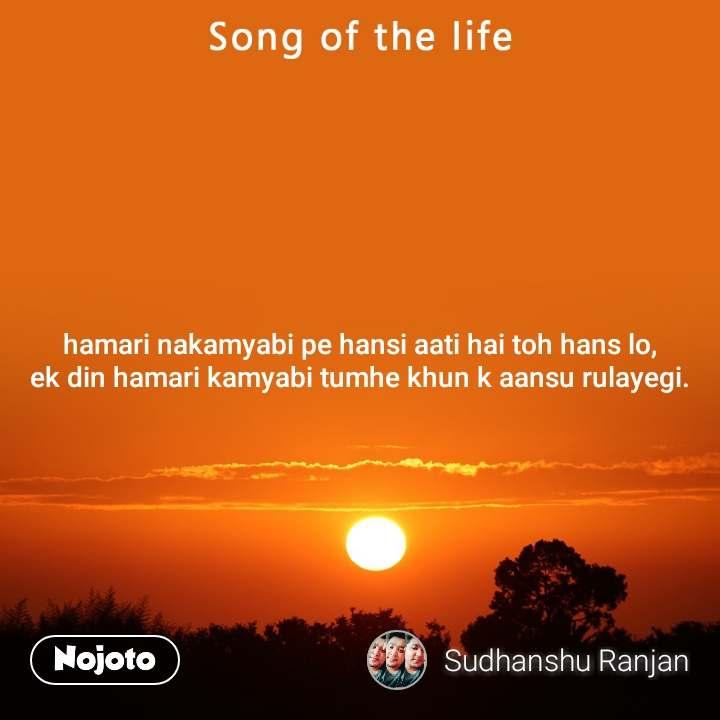 Song of the life hamari nakamyabi pe hansi aati hai toh hans lo, ek din hamari kamyabi tumhe khun k aansu rulayegi.