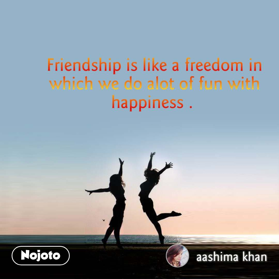 Friendship is like a freedom in which we do alot of fun with happiness .