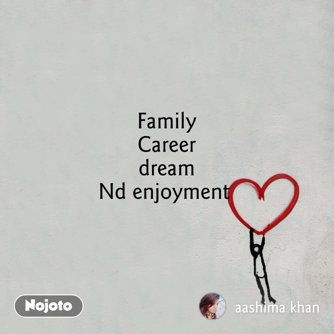 Family Career dream Nd enjoyment