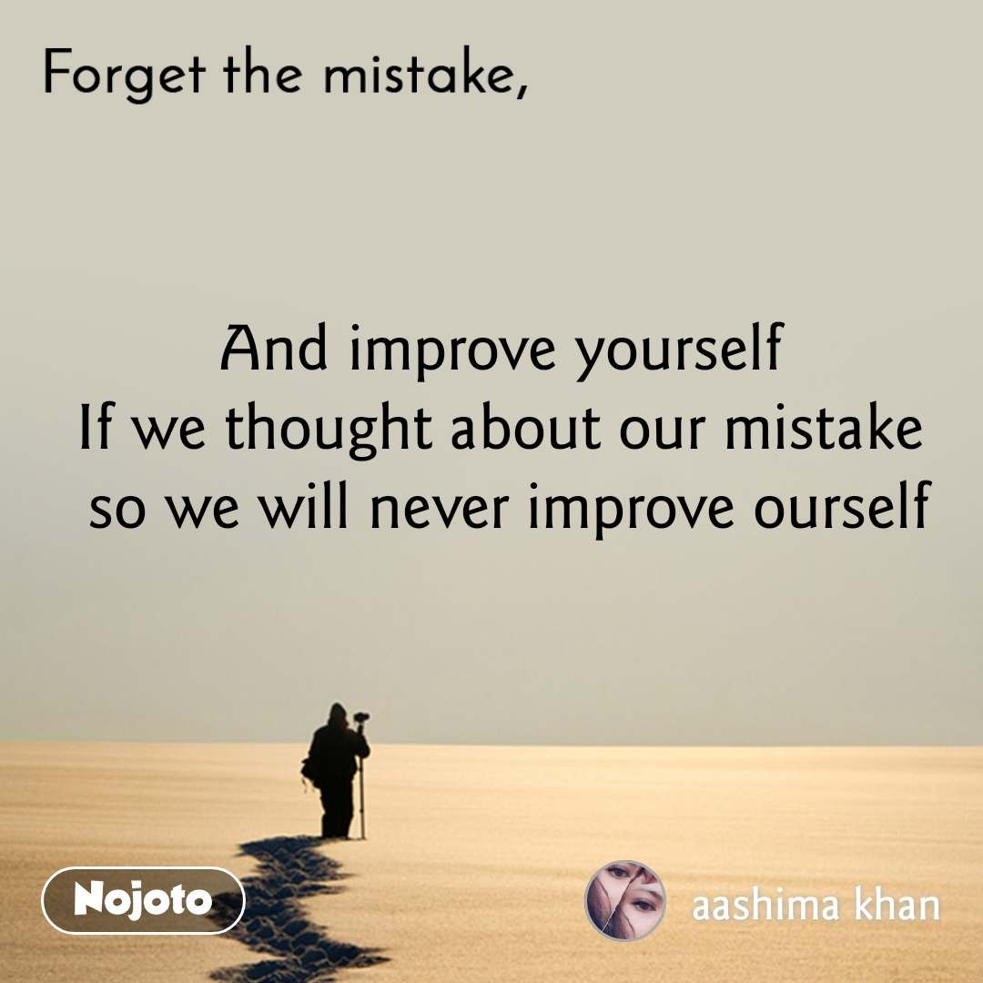 Forget the mistake And improve yourself  If we thought about our mistake  so we will never improve ourself