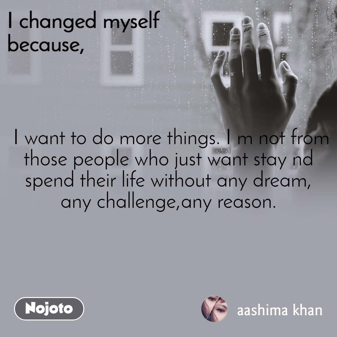 I changed myself because  I want to do more things. I m not from those people who just want stay nd spend their life without any dream, any challenge,any reason.