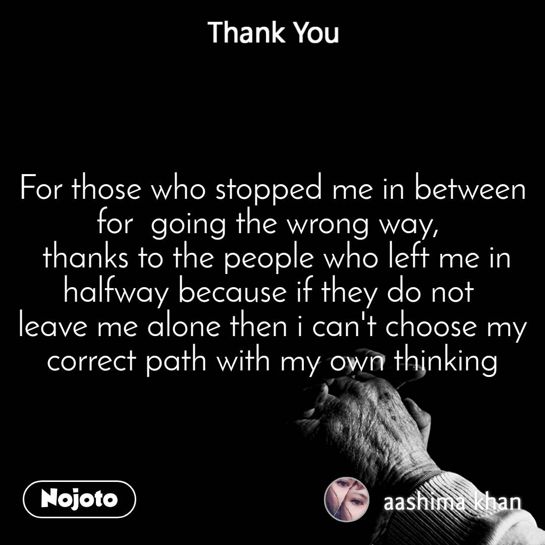 Thank You For those who stopped me in between for  going the wrong way,   thanks to the people who left me in halfway because if they do not  leave me alone then i can't choose my correct path with my own thinking