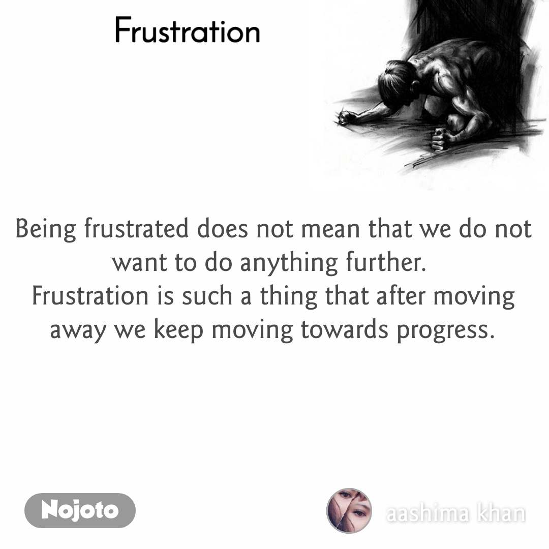 Frustration Being frustrated does not mean that we do not want to do anything further.  Frustration is such a thing that after moving away we keep moving towards progress.