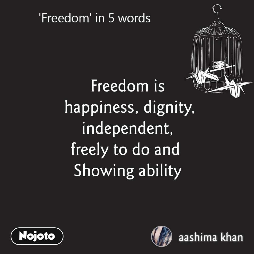 Freedom Freedom is  happiness, dignity,  independent,  freely to do and   Showing ability