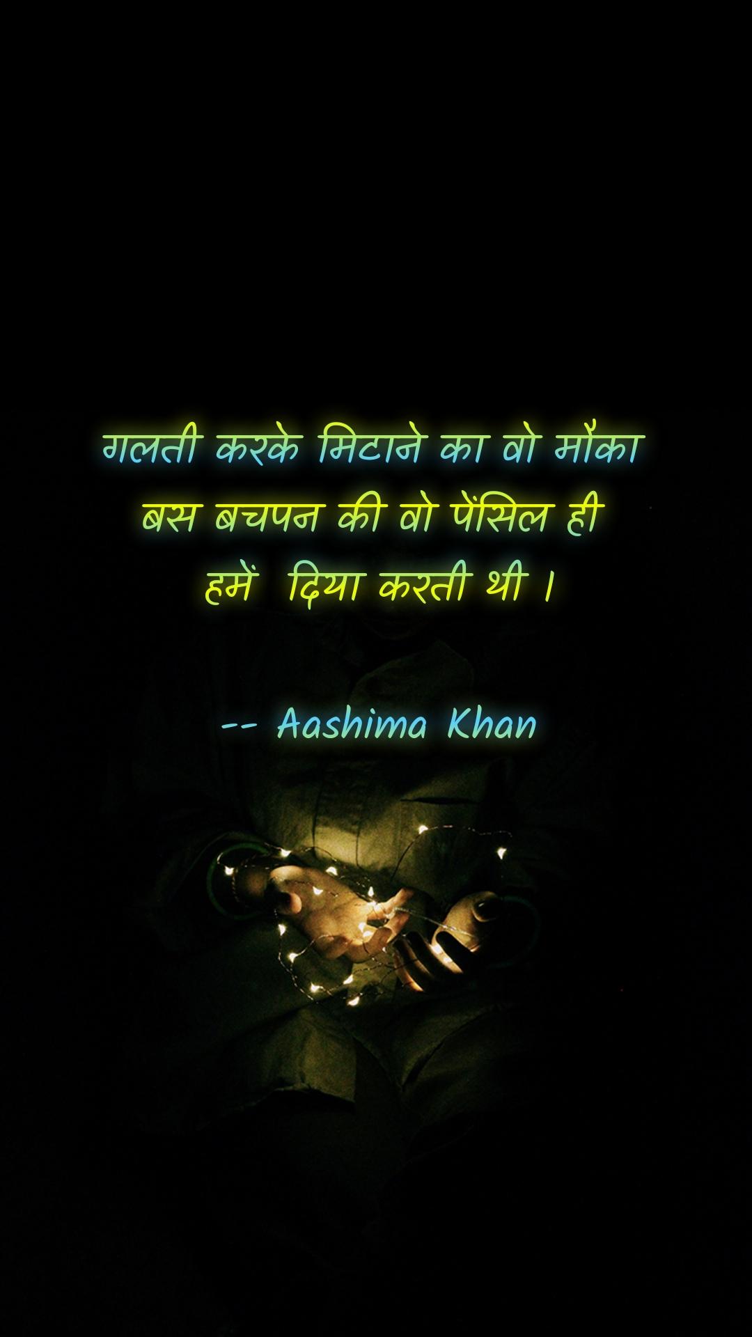 गलती करके मिटाने का वो मौका  बस बचपन की वो पेंसिल ही  हमें  दिया करती थी ।  -- Aashima Khan