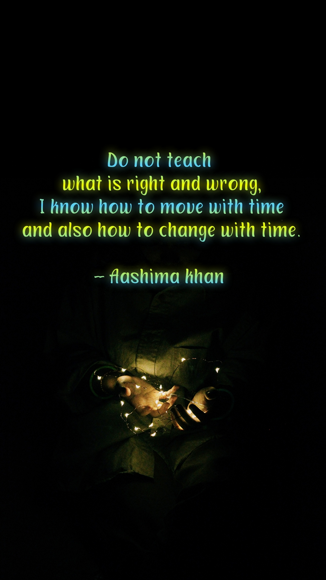 Do not teach  what is right and wrong,  I know how to move with time  and also how to change with time.  -- Aashima khan