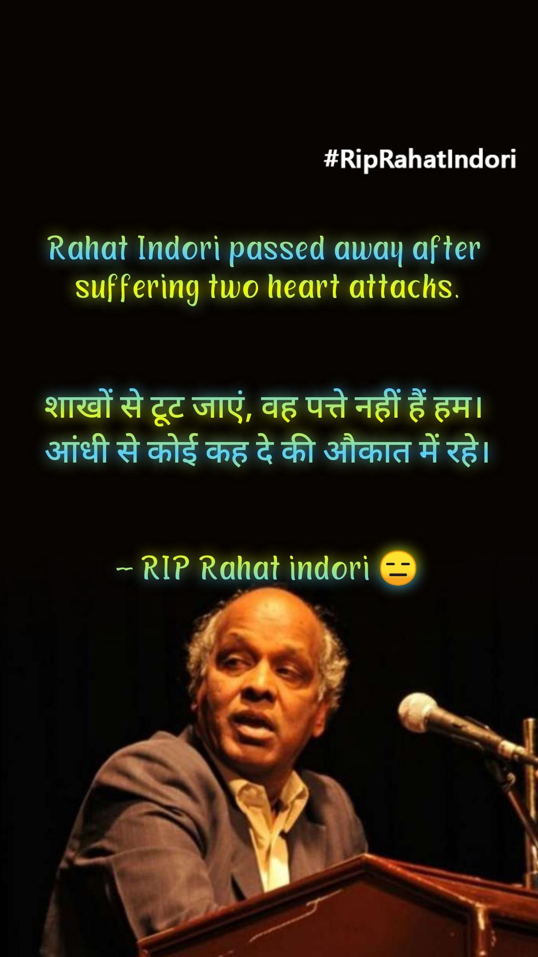 Rahat Indori passed away after  suffering two heart attacks.   शाखों से टूट जाएं, वह पत्ते नहीं हैं हम।  आंधी से कोई कह दे की औकात में रहे।   -- RIP Rahat indori 😑