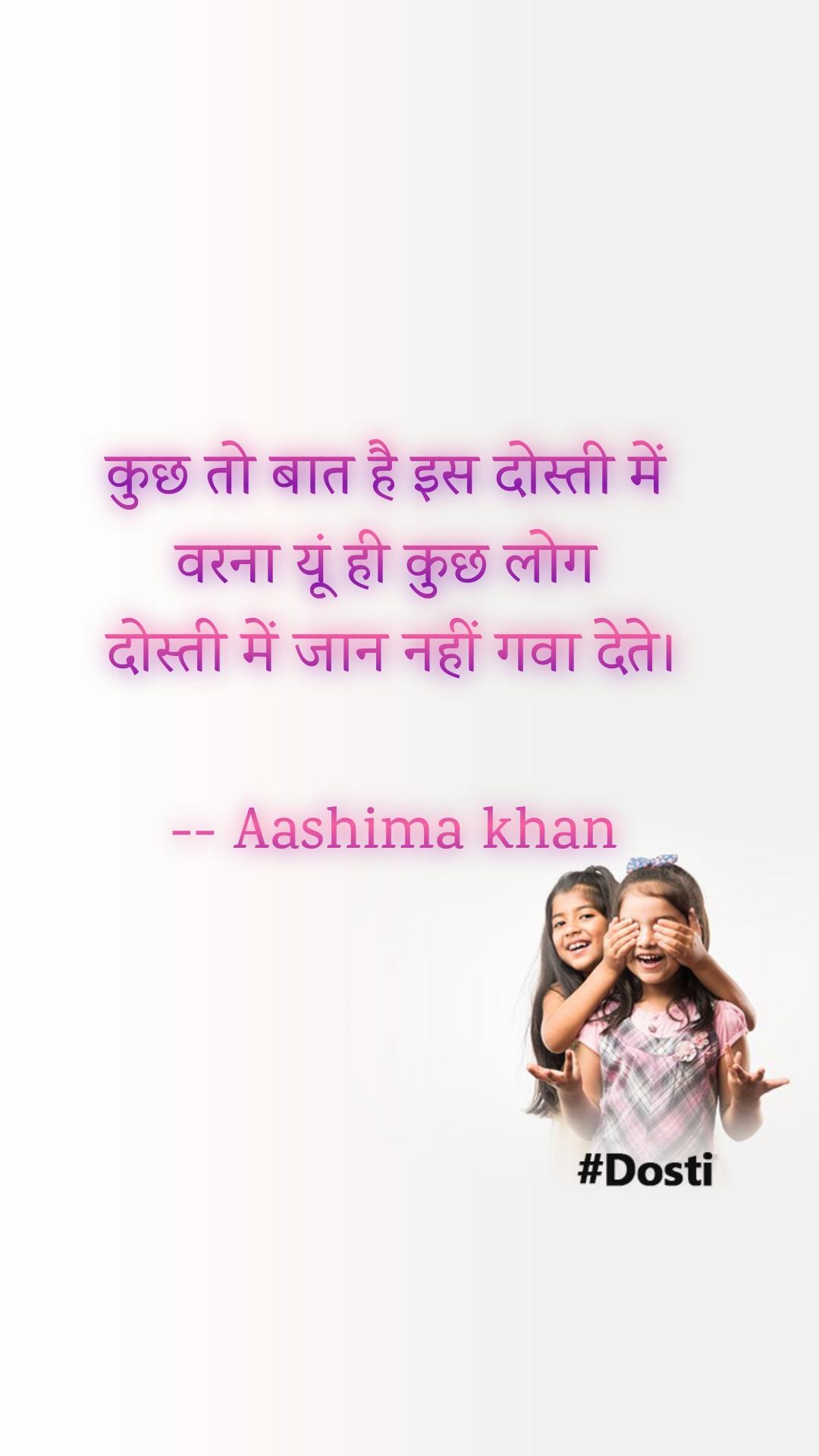 कुछ तो बात है इस दोस्ती में  वरना यूं ही कुछ लोग  दोस्ती में जान नहीं गवा देते।  -- Aashima khan