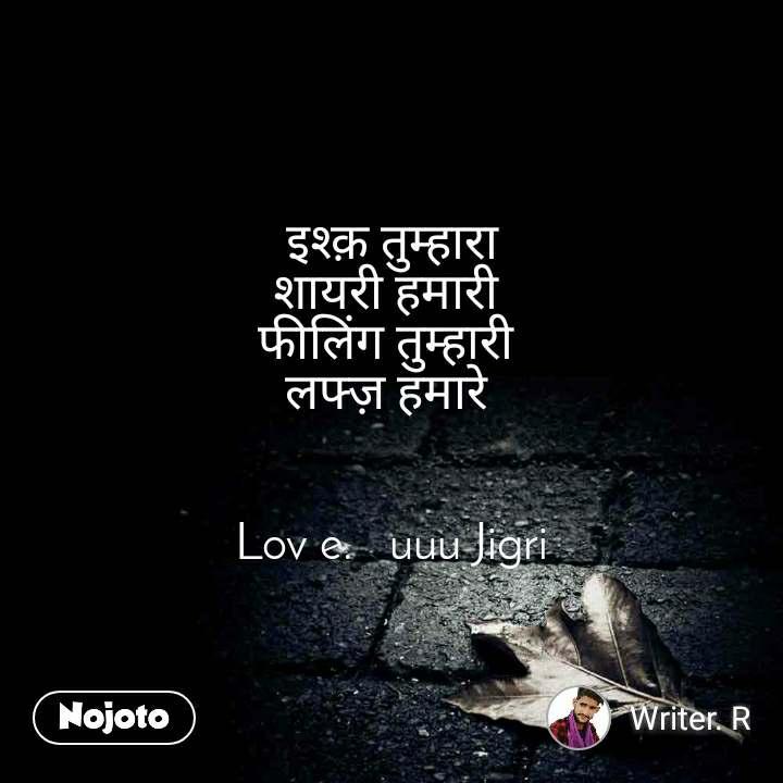 इश्क़ तुम्हारा शायरी हमारी  फीलिंग तुम्हारी  लफ्ज़ हमारे    Lov e.   uuu Jigri