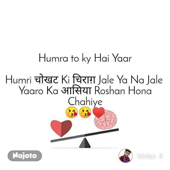 Humra to ky Hai Yaar  Humri चोखट Ki चिराग़ Jale Ya Na Jale  Yaaro Ka आसिया Roshan Hona Chahiye 😘😘♥️