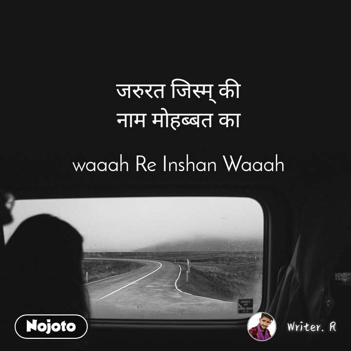 जरुरत जिस्म् की  नाम मोहब्बत का   waaah Re Inshan Waaah