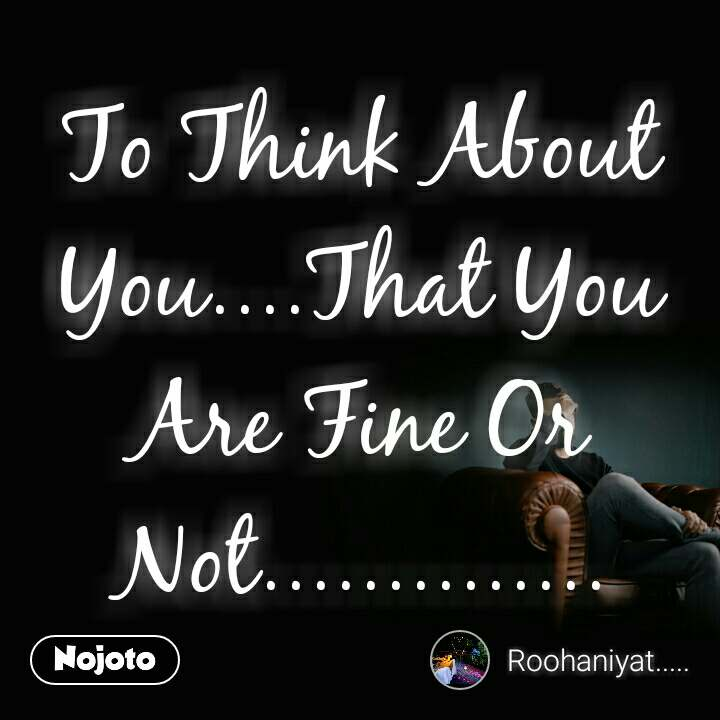 To Think About You....That You Are Fine Or Not..............