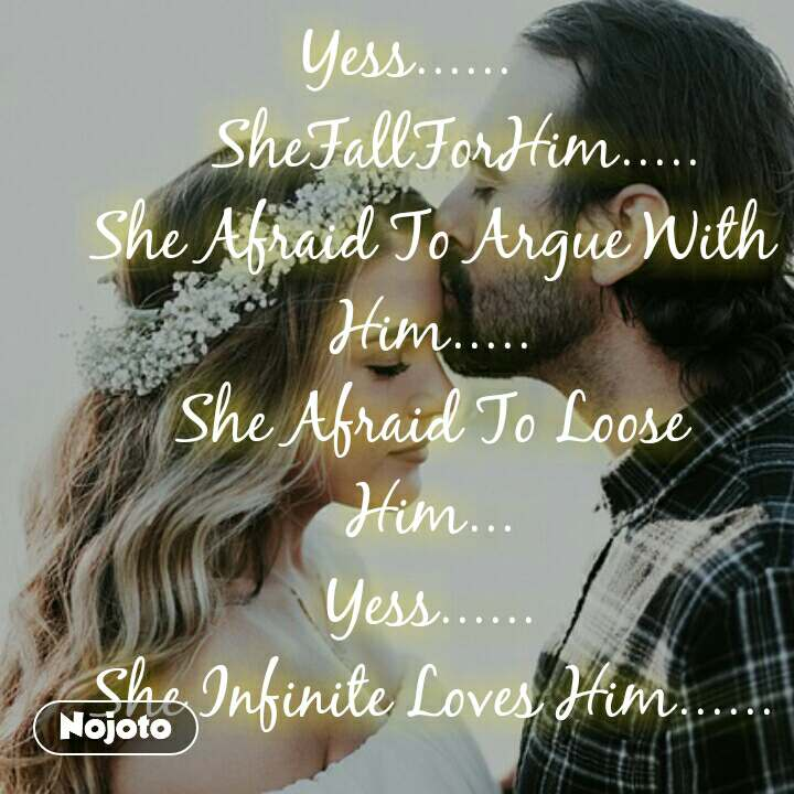 Yess......          SheFallForHim..... She Afraid To Argue With Him..... She Afraid To Loose Him... Yess...... She Infinite Loves Him......
