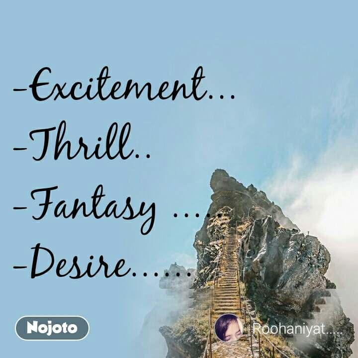 -Excitement... -Thrill.. -Fantasy ..... -Desire......