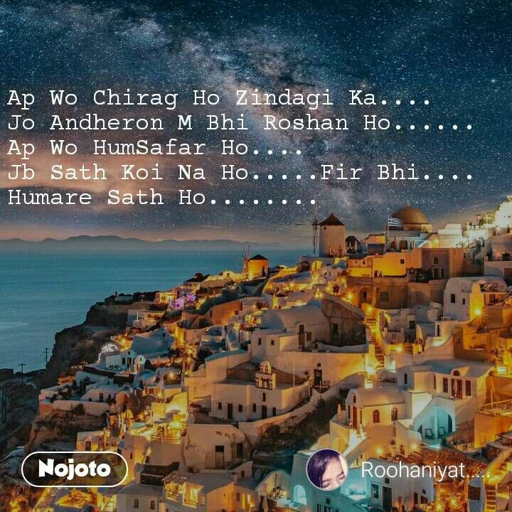 Ap Wo Chirag Ho Zindagi Ka.... Jo Andheron M Bhi Roshan Ho...... Ap Wo HumSafar Ho.... Jb Sath Koi Na Ho.....Fir Bhi.... Humare Sath Ho........