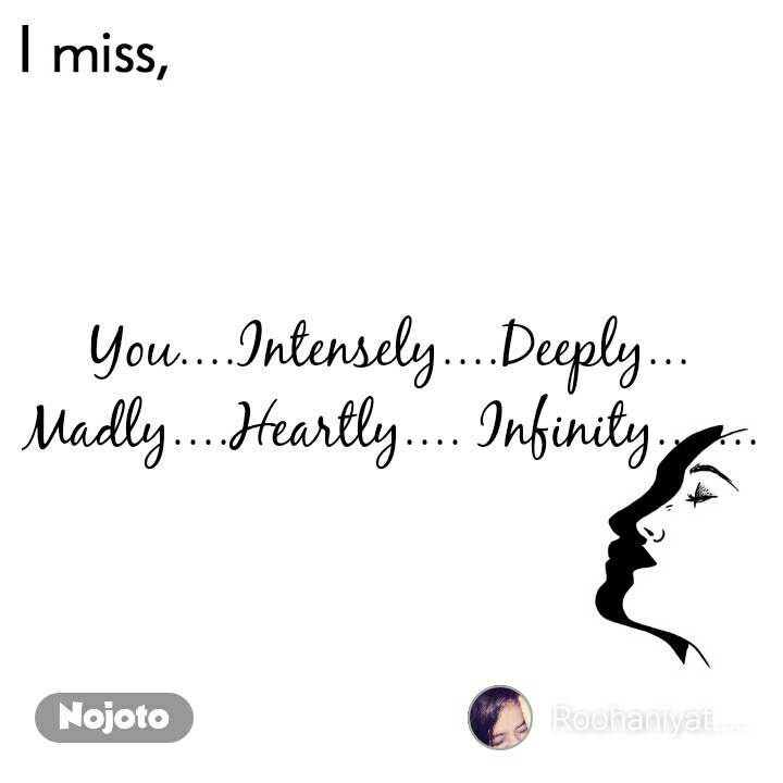 I miss  You....Intensely....Deeply... Madly....Heartly.... Infinity.......