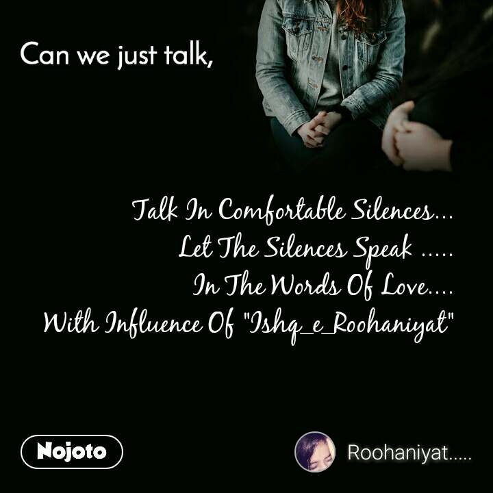 "Can you just talk , Talk In Comfortable Silences... Let The Silences Speak ..... In The Words Of Love.... With Influence Of ""Ishq_e_Roohaniyat"""