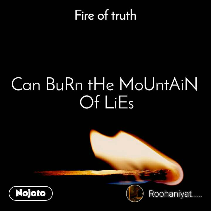 Fire of truth Can BuRn tHe MoUntAiN  Of LiEs