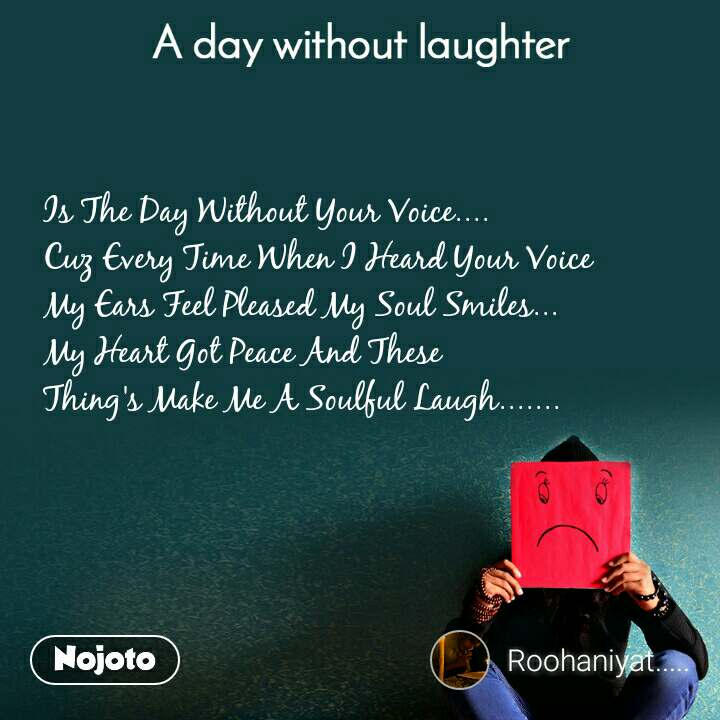 A day without laughter Is The Day Without Your Voice.... Cuz Every Time When I Heard Your Voice  My Ears Feel Pleased My Soul Smiles... My Heart Got Peace And These  Thing's Make Me A Soulful Laugh.......