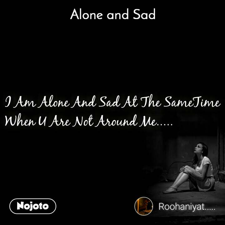 Alone and You  I Am Alone And Sad At The SameTime When U Are Not Around Me.....