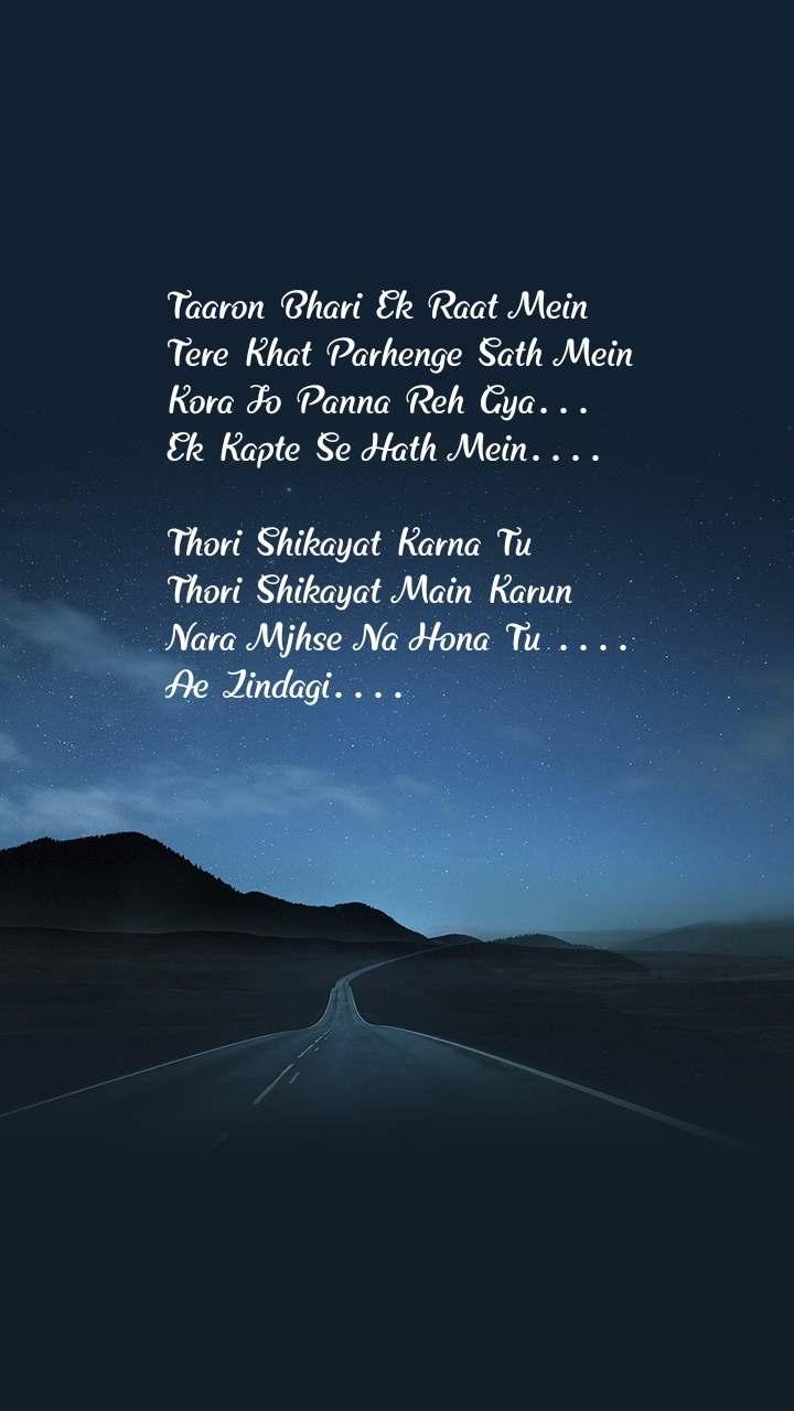 Taaron Bhari Ek Raat Mein Tere Khat Parhenge Sath Mein Kora Jo Panna Reh Gya... Ek Kapte Se Hath Mein....  Thori Shikayat Karna Tu Thori Shikayat Main Karun Nara Mjhse Na Hona Tu .... Ae Zindagi....