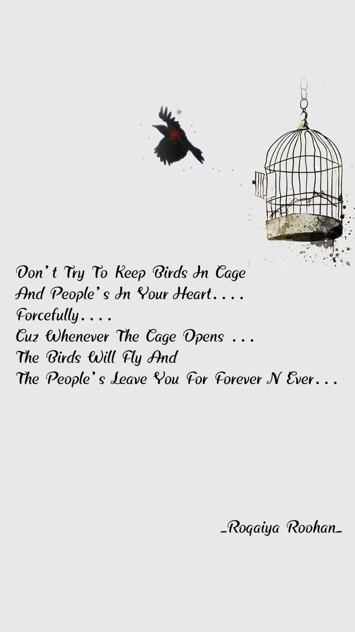 Don't Try To Keep Birds In Cage And People's In Your Heart.... Forcefully.... Cuz Whenever The Cage Opens ... The Birds Will Fly And  The People's Leave You For Forever N Ever...                                       _Roqaiya Roohan_