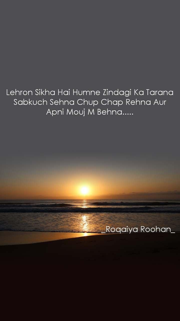 Lehron Sikha Hai Humne Zindagi Ka Tarana Sabkuch Sehna Chup Chap Rehna Aur Apni Mouj M Behna.....                                                       _Roqaiya Roohan_