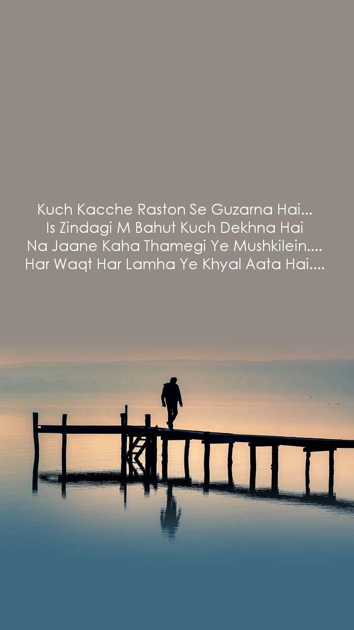Kuch Kacche Raston Se Guzarna Hai... Is Zindagi M Bahut Kuch Dekhna Hai Na Jaane Kaha Thamegi Ye Mushkilein.... Har Waqt Har Lamha Ye Khyal Aata Hai....