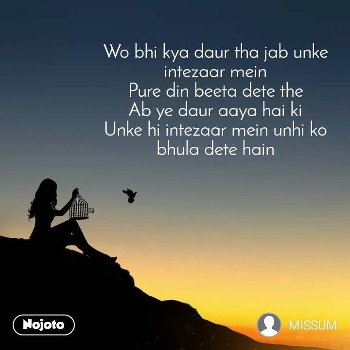 Wo bhi kya daur tha jab unke intezaar mein Pure din beeta dete the Ab ye daur aaya hai ki Unke hi intezaar mein unhi ko bhula dete hain