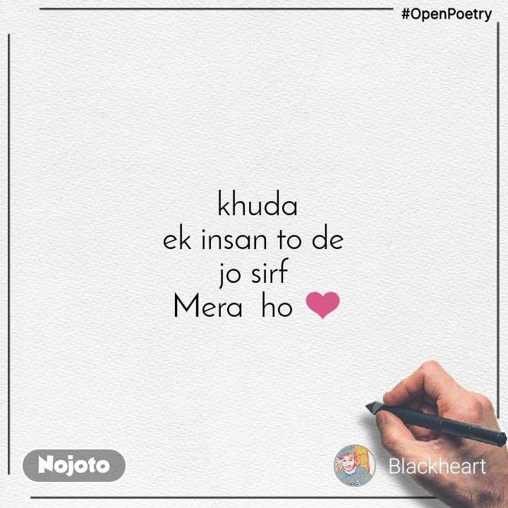 #OpenPoetry   khuda  ek insan to de jo sirf  Mera  ho ❤️