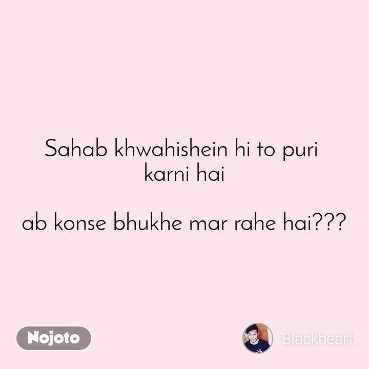 #OpenPoetry Sahab khwahishein hi to puri  karni hai  ab konse bhukhe mar rahe hai???