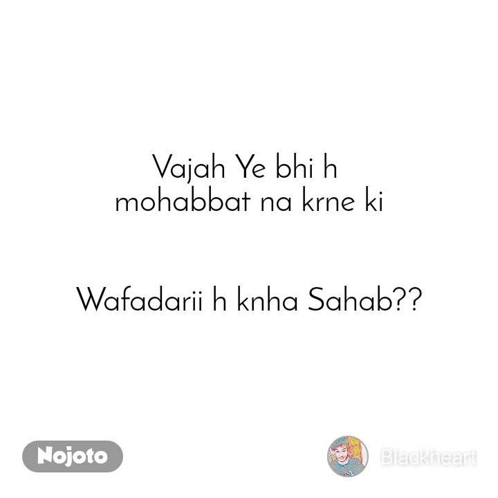 Vajah Ye bhi h  mohabbat na krne ki   Wafadarii h knha Sahab??