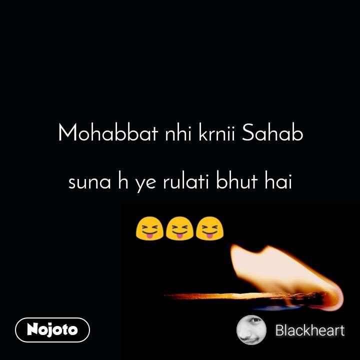 Mohabbat nhi krnii Sahab  suna h ye rulati bhut hai  😝😝😝