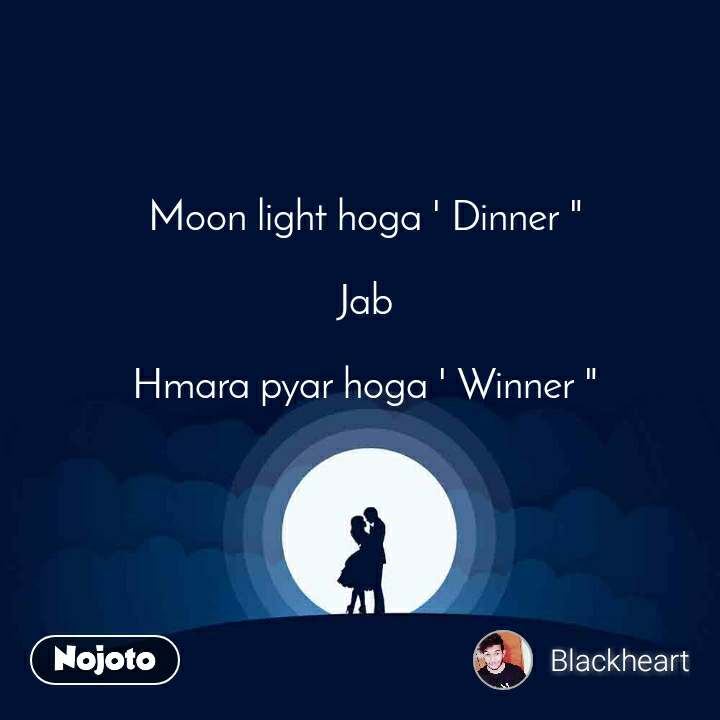 "Moon light hoga ' Dinner ""  Jab  Hmara pyar hoga ' Winner """