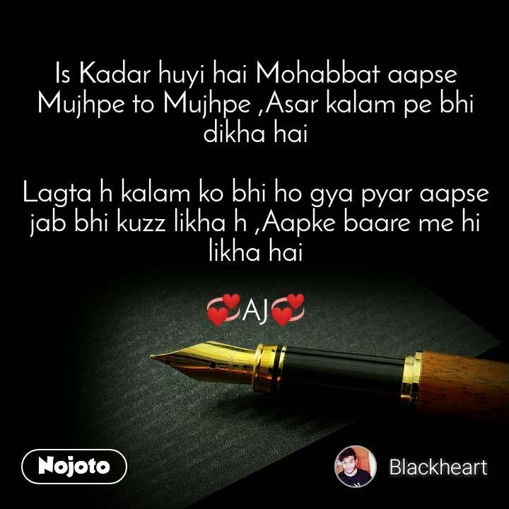 Is Kadar huyi hai Mohabbat aapse Mujhpe to Mujhpe ,Asar kalam pe bhi dikha hai  Lagta h kalam ko bhi ho gya pyar aapse jab bhi kuzz likha h ,Aapke baare me hi likha hai  💞AJ💞