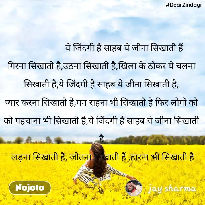 #DearZindagi                    ये जिंदगी है साहब ये जीना सिखाती हैं                                                                                          गिरना सिखाती है,उठना सिखाती है,खिला के ठोकर ये चलना   सिखाती है,ये जिंदगी है साहब ये जीना सिखाती है,   प्यार करना सिखाती है,गम सहना भी सिखाती है फिर लोगों को   को पहचाना भी सिखाती है,ये जिंदगी है साहब ये जीना सिखाती   है   लड़ना सिखाती है, जीतना सिखाती हैं ,हारना भी सिखाती है