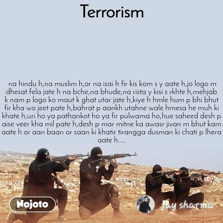 Terrorism  na hindu h,na muslim h,or na isai h fir kis kom s y aate h,jo logo m dhesat fela jate h na bche,na bhude,na rista y kisi s rkhte h,mehjab k nam p logo ko maut k ghat utar jate h,kiye h hmle hum p bhi bhut fir kha wo jeet pate h,bahrat p aankh utahne wale hmesa he muh ki khate h,uri ho ya pathankot ho ya fir pulwama ho,hue saheed desh p aise veer kha mil pate h,desh p mar mitne ka awasr jivan m bhut kam aate h or aan baan or saan ki khatir tirangga dusman ki chati p lhera aate h.....