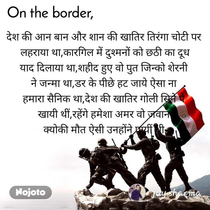 On the Border देश की आन बान और शान की खातिर तिरंगा चोटी पर  लहराया था,कारगिल में दुश्मनों को छठी का दूध याद दिलाया था,शहीद हुए वो पुत जिन्को शेरनी  ने जन्मा था,डर के पीछे हट जाये ऐसा ना  हमारा सैनिक था,देश की खातिर गोली सिने पे  खायी थीं,रहेंगे हमेशा अमर वो जवान  क्योकी मौत ऐसी उनहोंने पायीं थी