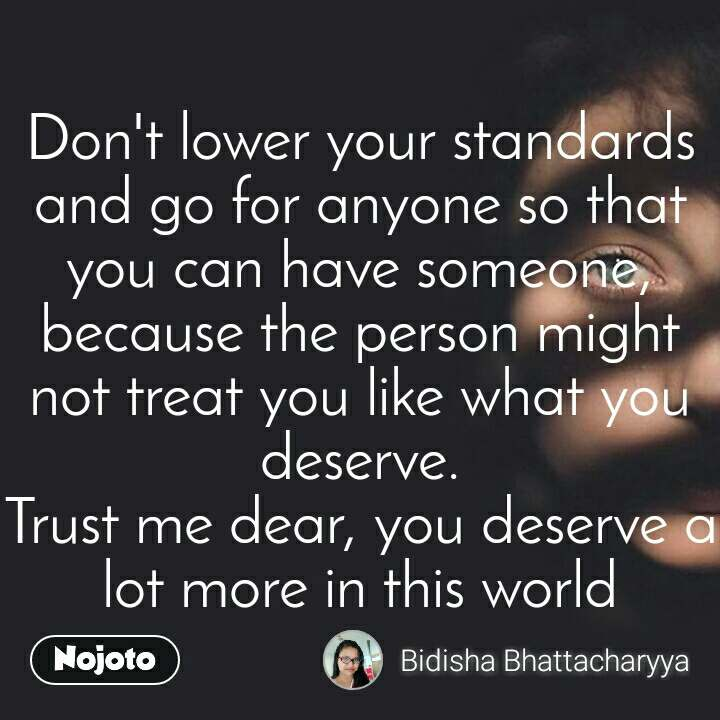 Don't lower your standards and go for anyone so that you can have someone, because the person might not treat you like what you deserve. Trust me dear, you deserve a lot more in this world