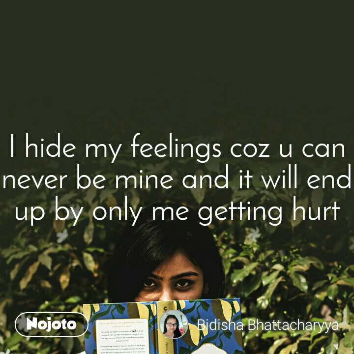 I hide my feelings coz u can never be mine and it will end up by only me getting hurt