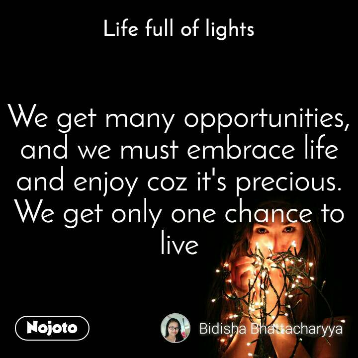 Life full of lights We get many opportunities, and we must embrace life and enjoy coz it's precious. We get only one chance to live
