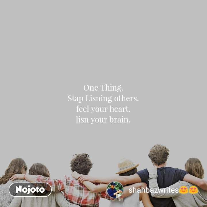 One Thing. Stap Lisning others. feel your heart. lisn your brain.
