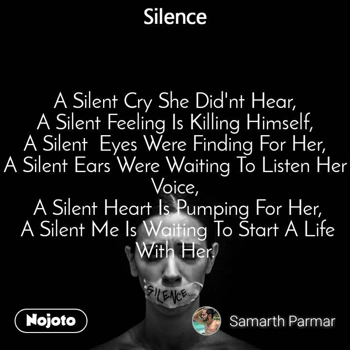 Silence A Silent Cry She Did'nt Hear, A Silent Feeling Is Killing Himself, A Silent  Eyes Were Finding For Her, A Silent Ears Were Waiting To Listen Her Voice,  A Silent Heart Is Pumping For Her,  A Silent Me Is Waiting To Start A Life With Her.