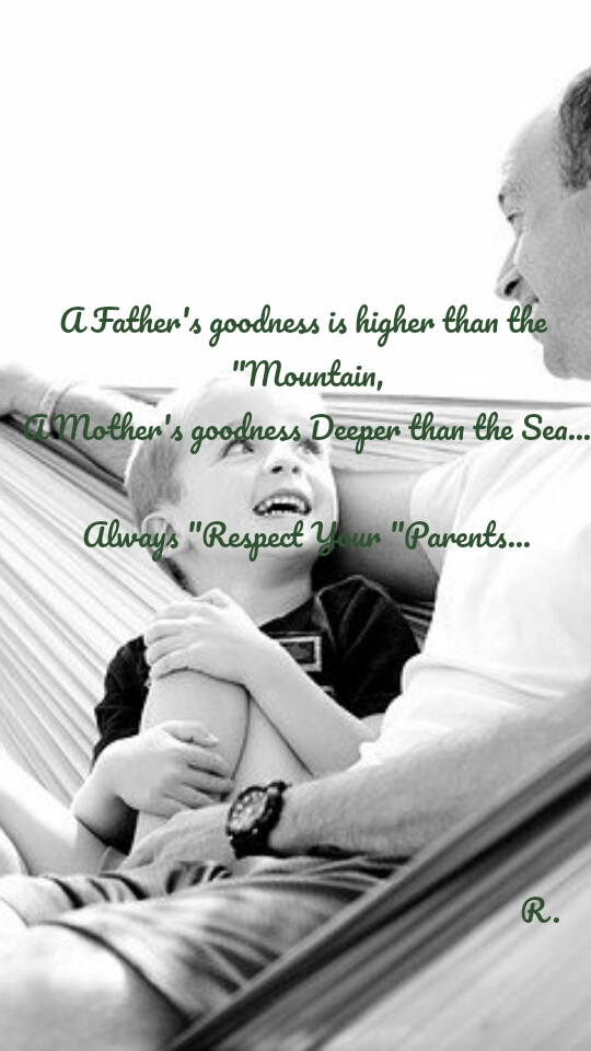 """A Father's goodness is higher than the  """"Mountain, A Mother's goodness Deeper than the Sea...  Always """"Respect Your """"Parents...                                                                                                                                R."""