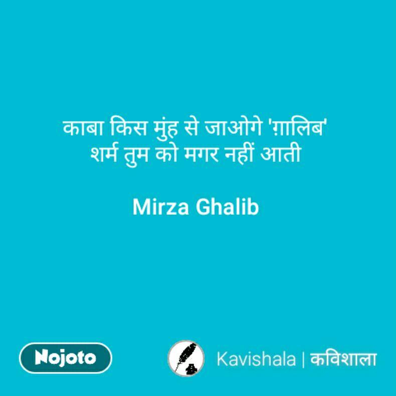 काबा किस मुंह से जाओगे 'ग़ालिब' शर्म तुम को मगर नहीं आती  Mirza Ghalib